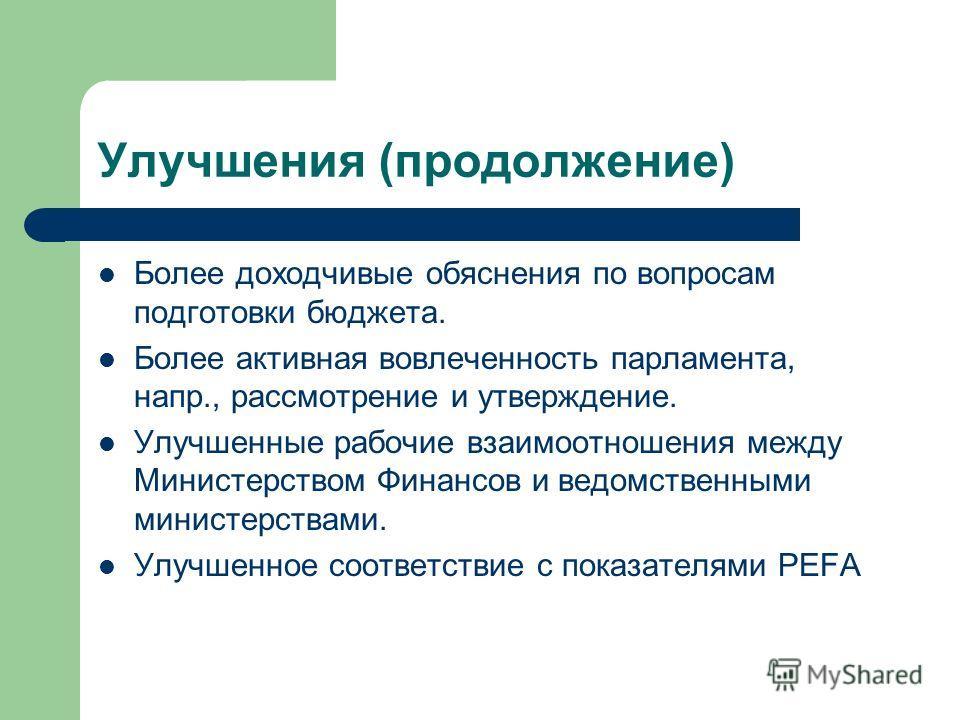 Улучшения (продолжение) Более доходчивые обяснения по вопросам подготовки бюджета. Более активная вовлеченность парламента, напр., рассмотрение и утверждение. Улучшенные рабочие взаимоотношения между Министерством Финансов и ведомственными министерст
