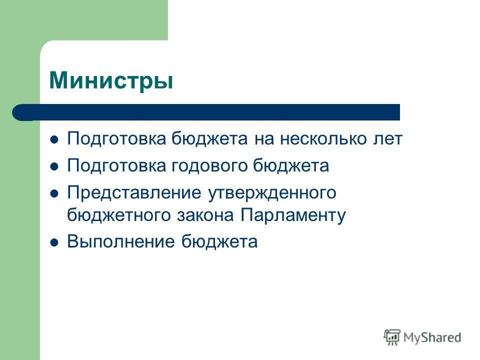 Министры Подготовка бюджета на несколько лет Подготовка годового бюджета Представление утвержденного бюджетного закона Парламенту Выполнение бюджета