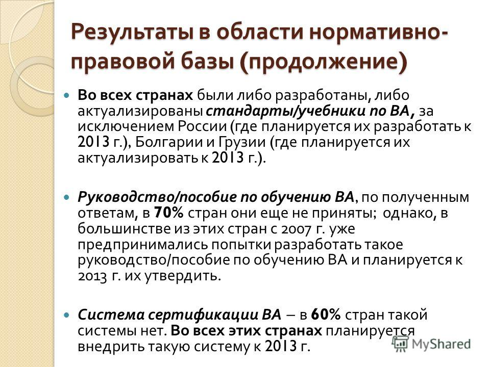 Результаты в области нормативно - правовой базы ( продолжение ) Во всех странах были либо разработаны, либо актуализированы стандарты / учебники по ВА, за исключением России ( где планируется их разработать к 2013 г.), Болгарии и Грузии ( где планиру
