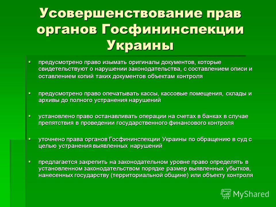 Усовершенствование прав органов Госфининспекции Украины предусмотрено право изымать оригиналы документов, которые свидетельствуют о нарушении законодательства, с составлением описи и оставлением копий таких документов объектам контроля предусмотрено