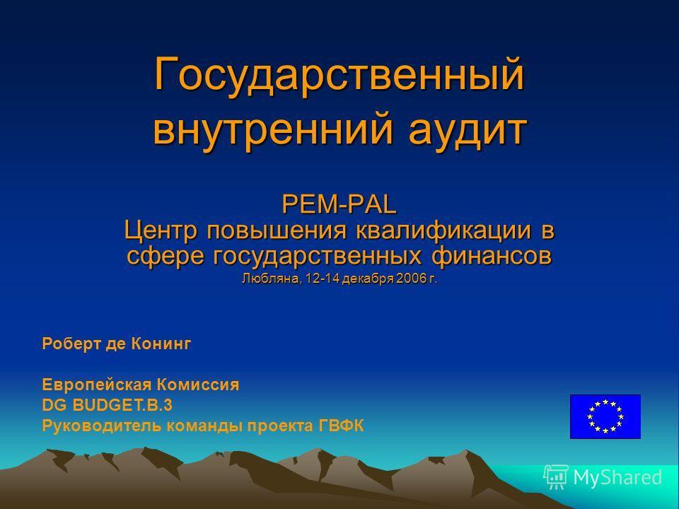 Государственный внутренний аудит PEM-PAL Центр повышения квалификации в сфере государственных финансов Любляна, 12-14 декабря 2006 г. Роберт де Конинг Европейская Комиссия DG BUDGET.B.3 Руководитель команды проекта ГВФК