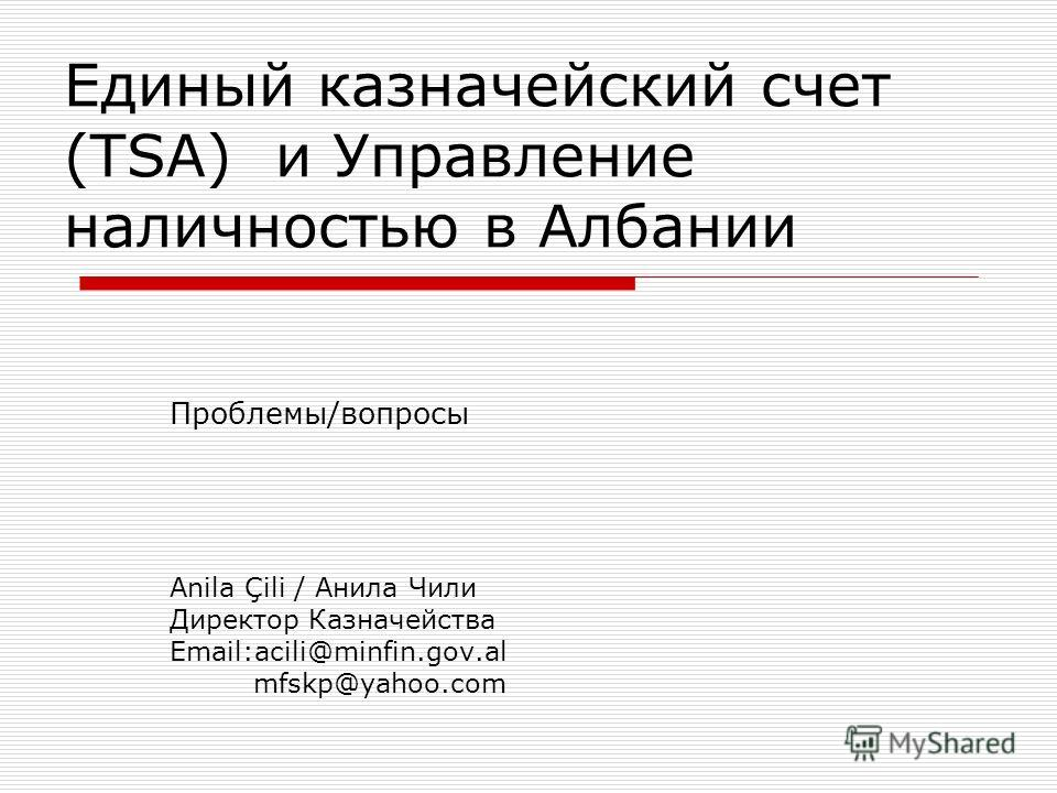 Единый казначейский счет (TSA) и Управление наличностью в Албании Проблемы/вопросы Anila Çili / Анила Чили Директор Казначейства Email:acili@minfin.gov.al mfskp@yahoo.com