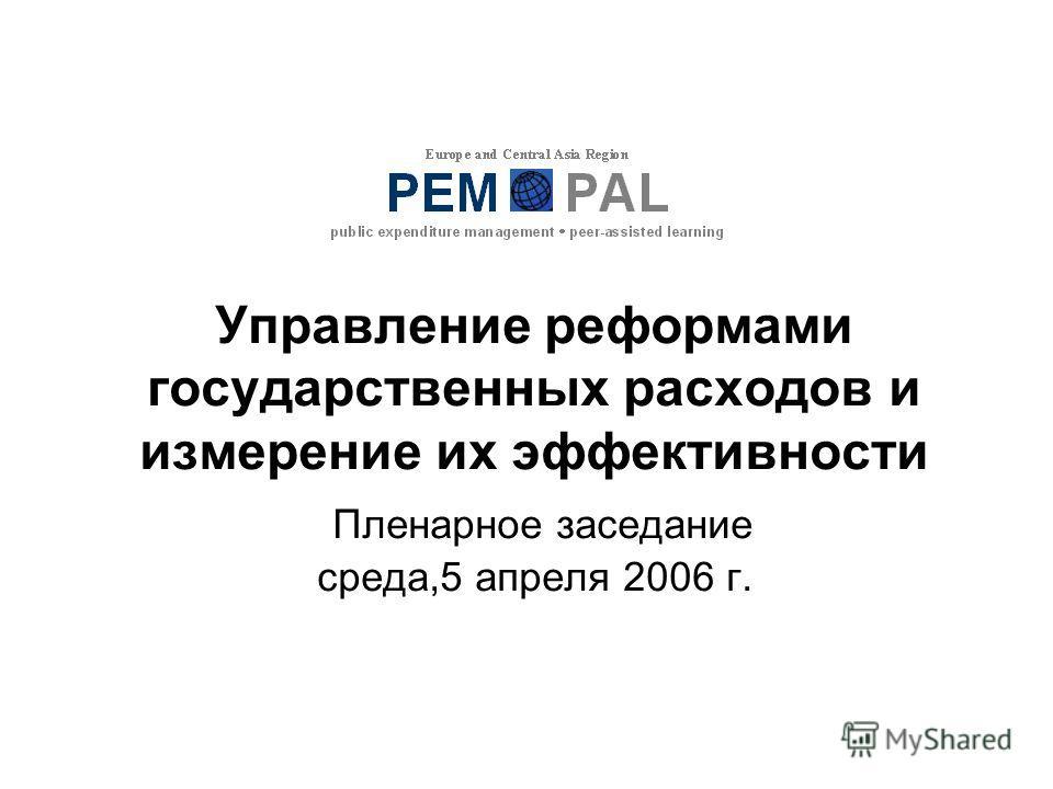 Управление реформами государственных расходов и измерение их эффективности Пленарное заседание среда,5 апреля 2006 г.