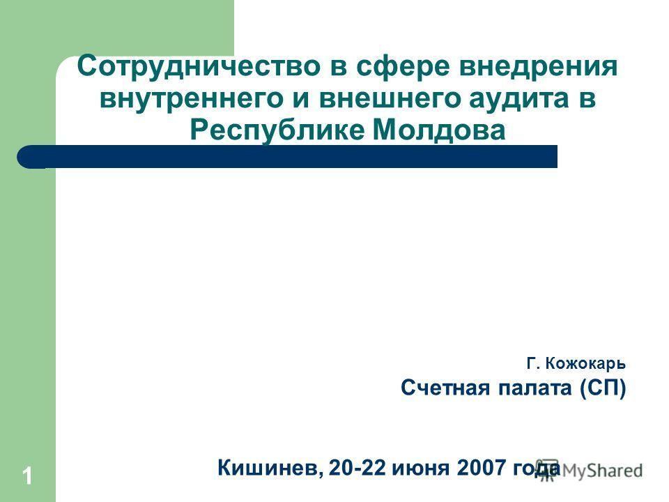 1 Сотрудничество в сфере внедрения внутреннего и внешнего аудита в Республике Молдова Г. Кожокарь Счетная палата (СП) Кишинев, 20-22 июня 2007 года