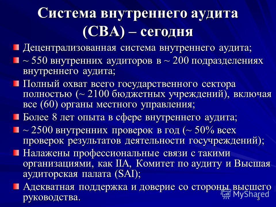 3 Система внутреннего аудита (СВА) – сегодня Децентрализованная система внутреннего аудита; ~ 550 внутренних аудиторов в ~ 200 подразделениях внутреннего аудита; Полный охват всего государственного сектора полностью (~ 2100 бюджетных учреждений), вкл