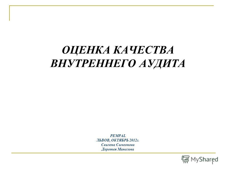 1 1 ОЦЕНКА КАЧЕСТВА ВНУТРЕННЕГО АУДИТА PEMPAL ЛЬВОВ, ОКТЯБРЬ 2012г. Свилена Симеонова Доротея Манолова