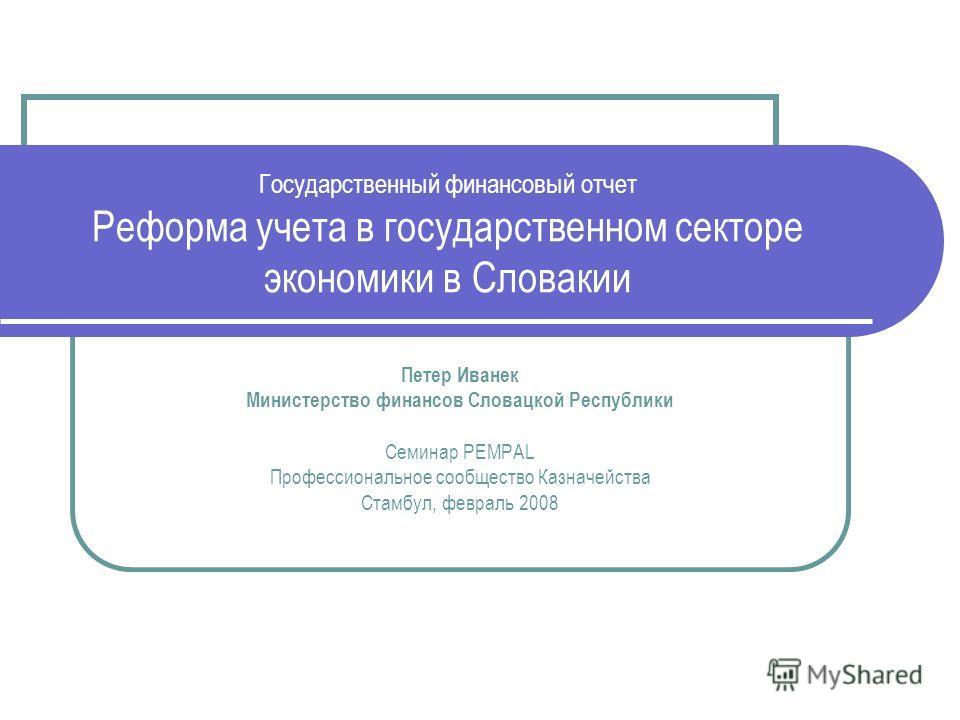 Государственный финансовый отчет Реформа учета в государственном секторе экономики в Словакии Петер Иванек Министерство финансов Словацкой Республики Семинар PEMPAL Профессиональное сообщество Казначейства Стамбул, февраль 2008