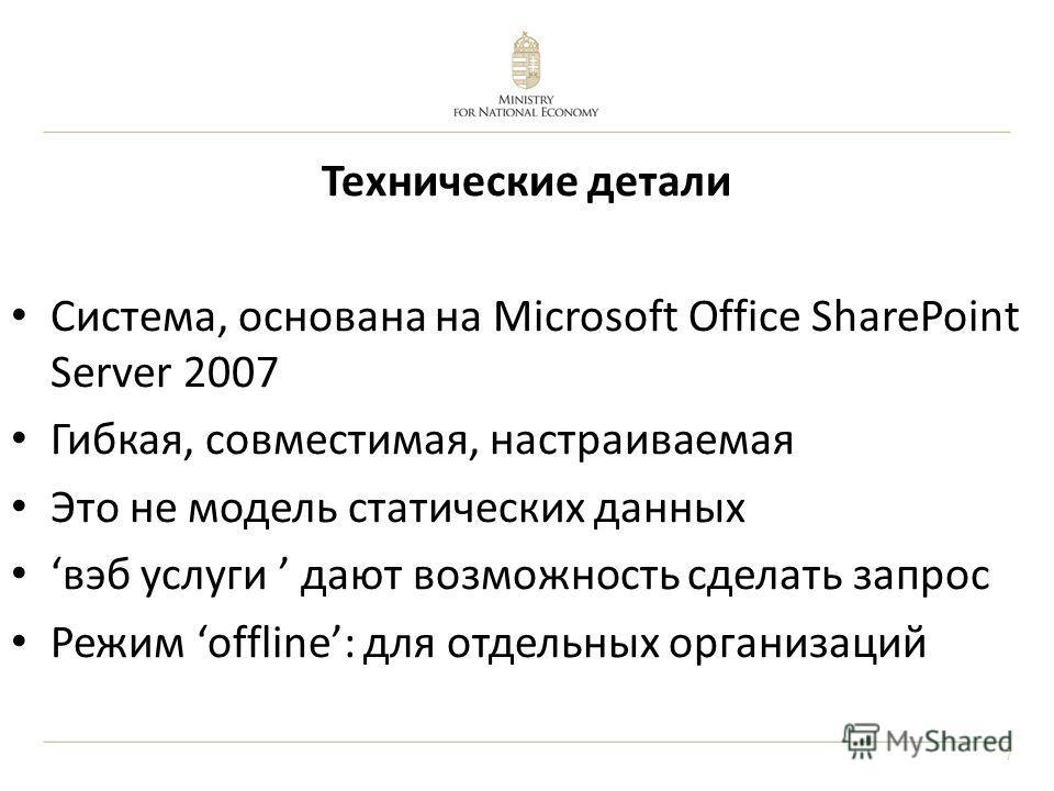 7 Технические детали Система, основана на Microsoft Office SharePoint Server 2007 Гибкая, совместимая, настраиваемая Это не модель статических данных вэб услуги дают возможность сделать запрос Режим offline: для отдельных организаций