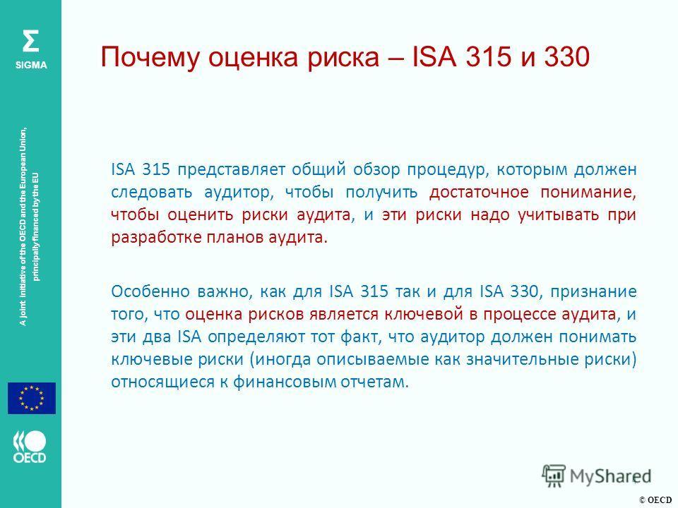 © OECD A joint initiative of the OECD and the European Union, principally financed by the EU Σ SIGMA Почему оценка риска – ISA 315 и 330 ISA 315 представляет общий обзор процедур, которым должен следовать аудитор, чтобы получить достаточное понимание