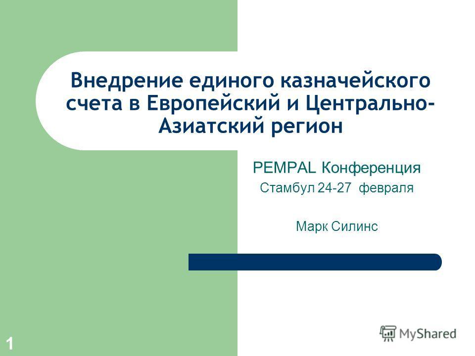 1 Внедрение единого казначейского счета в Европейский и Центрально- Азиатский регион PEMPAL Конференция Стамбул 24-27 февраля Марк Силинс