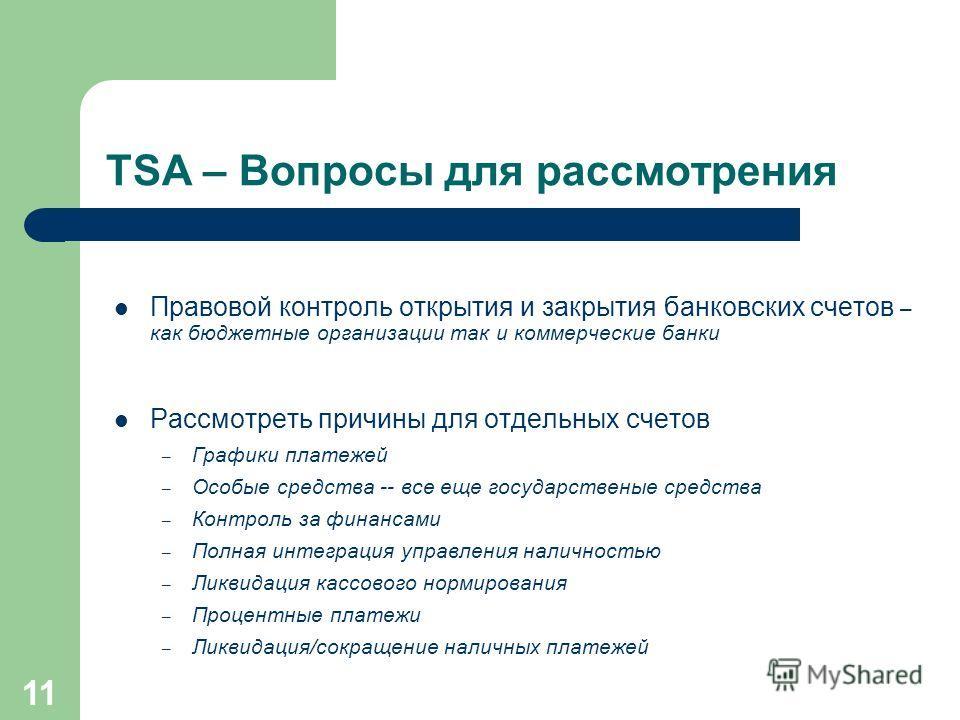 11 TSA – Вопросы для рассмотрения Правовой контроль открытия и закрытия банковских счетов – как бюджетные организации так и коммерческие банки Рассмотреть причины для отдельных счетов – Графики платежей – Особые средства -- все еще государственые сре