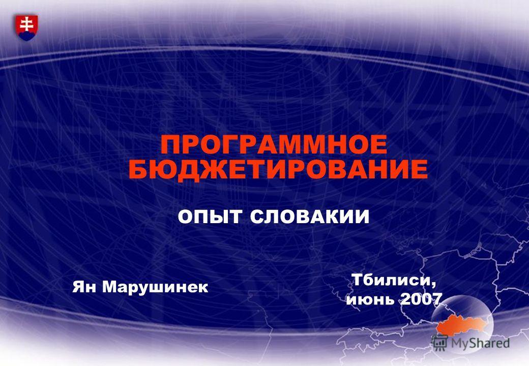 ПРОГРАММНОЕ БЮДЖЕТИРОВАНИЕ ОПЫТ СЛОВАКИИ Ян Марушинек Тбилиси, июнь 2007