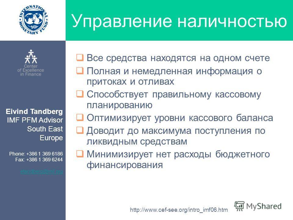 Eivind Tandberg IMF PFM Advisor South East Europe Phone: +386 1 369 6186 Fax: +386 1 369 6244 etandberg@imf.org http://www.cef-see.org/intro_imf06.htm Управление наличностью Все средства находятся на одном счете Полная и немедленная информация о прит