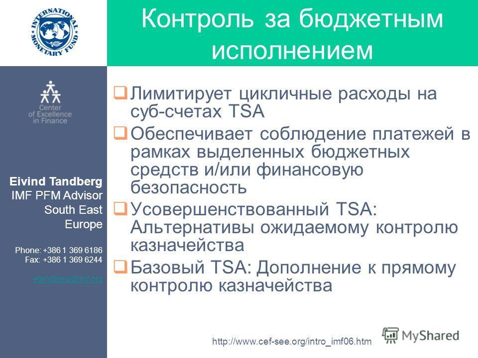 Eivind Tandberg IMF PFM Advisor South East Europe Phone: +386 1 369 6186 Fax: +386 1 369 6244 etandberg@imf.org http://www.cef-see.org/intro_imf06.htm Контроль за бюджетным исполнением Лимитирует цикличные расходы на суб-счетах TSA Обеспечивает соблю
