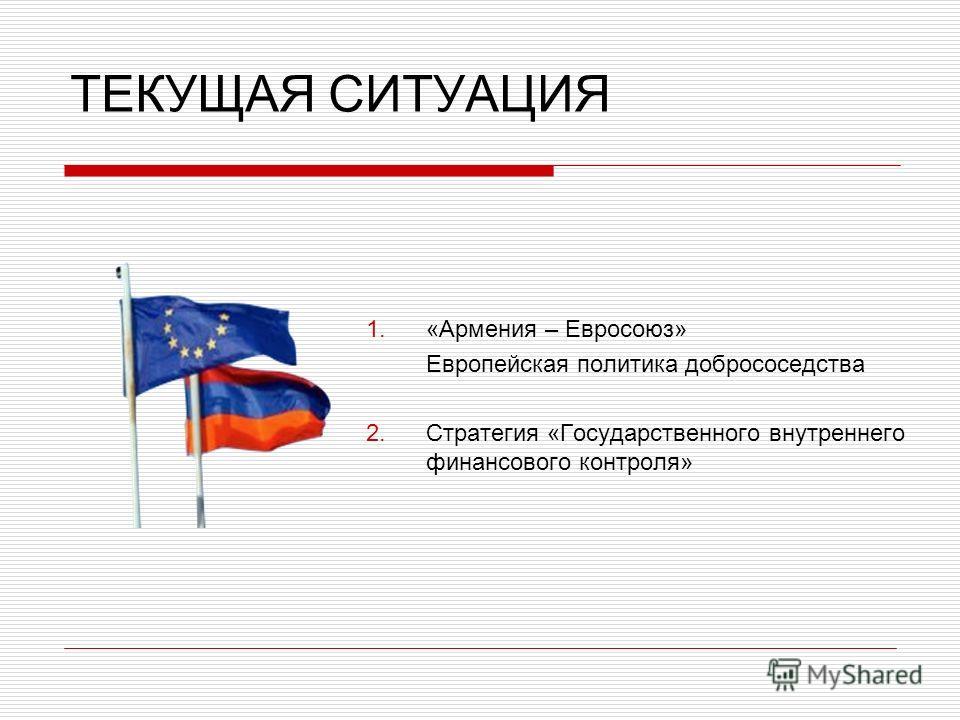 ТЕКУЩАЯ СИТУАЦИЯ «Армения – Евросоюз» Европейская политика добрососедства Стратегия «Государственного внутреннего финансового контроля»