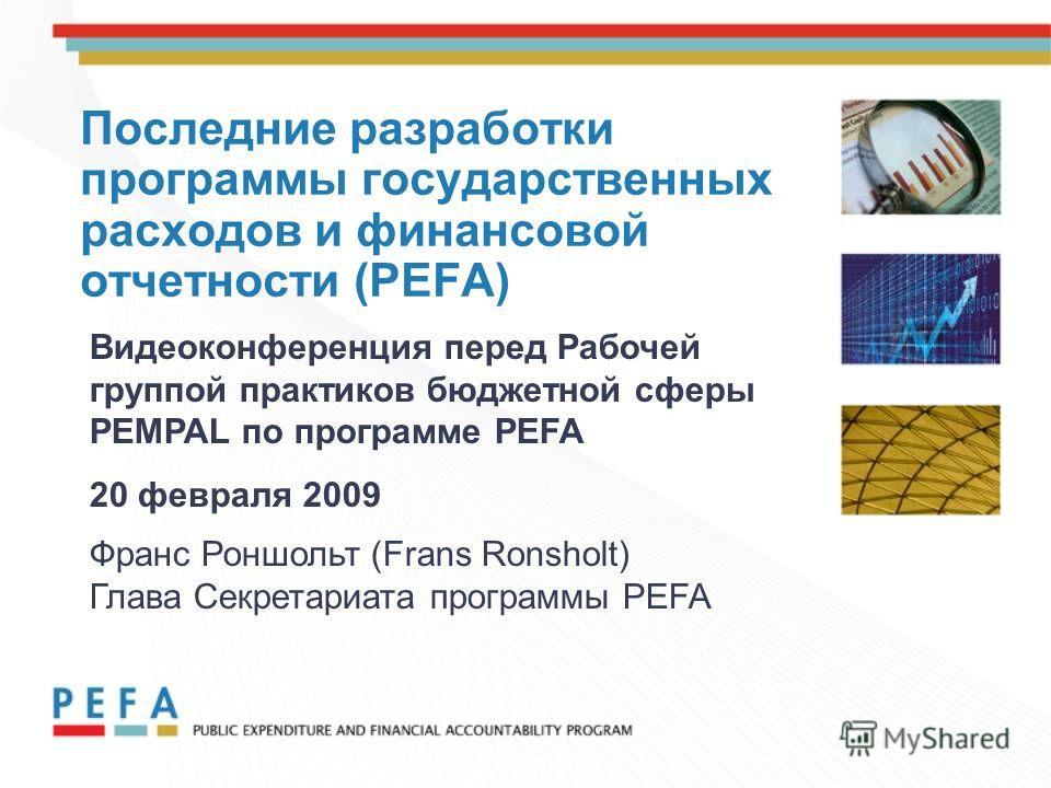 Последние разработки программы государственных расходов и финансовой отчетности (PEFA) Видеоконференция перед Рабочей группой практиков бюджетной сферы PEMPAL по программе PEFA 20 февраля 2009 Франс Роншольт (Frans Ronsholt) Глава Секретариата програ
