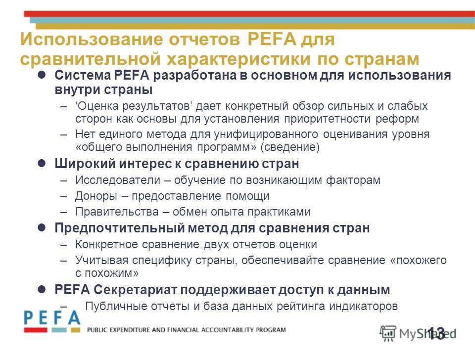 13 Использование отчетов PEFA для сравнительной характеристики по странам Система PEFA разработана в основном для использования внутри страны –Оценка результатов дает конкретный обзор сильных и слабых сторон как основы для установления приоритетности