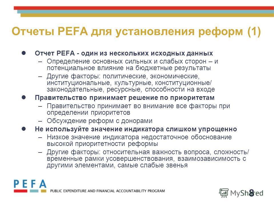 8 Отчеты PEFA для установления реформ (1) Отчет PEFA - один из нескольких исходных данных –Определение основных сильных и слабых сторон – и потенциальное влияние на бюджетные результаты –Другие факторы: политические, экономические, институциональные,