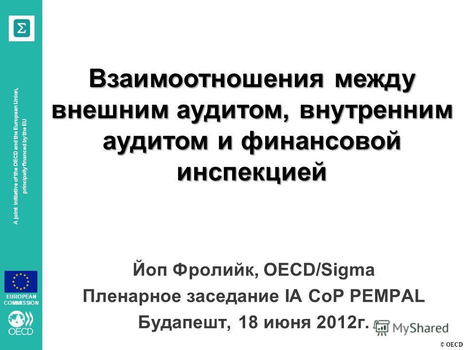 © OECD A joint initiative of the OECD and the European Union, principally financed by the EU EUROPEAN COMMISSION Взаимоотношения между внешним аудитом, внутренним аудитом и финансовой инспекцией Йоп Фролийк, OECD/Sigma Пленарное заседание IA CoP PEMP