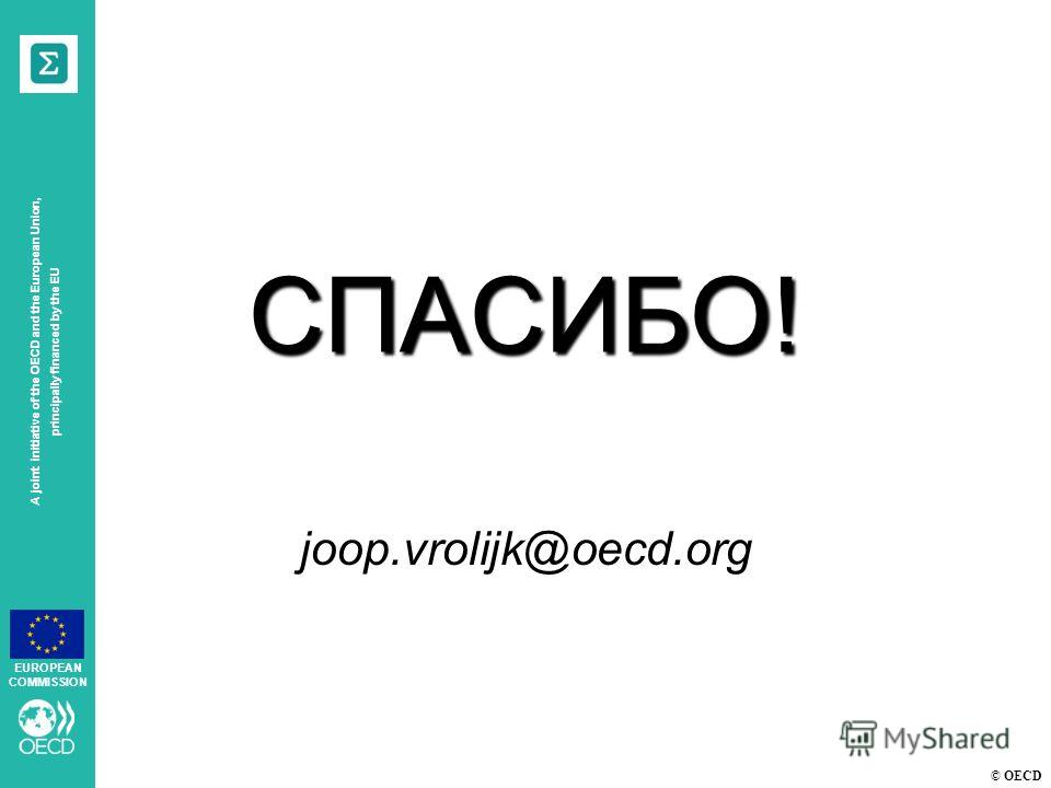 © OECD A joint initiative of the OECD and the European Union, principally financed by the EU EUROPEAN COMMISSION СПАСИБО! joop.vrolijk@oecd.org