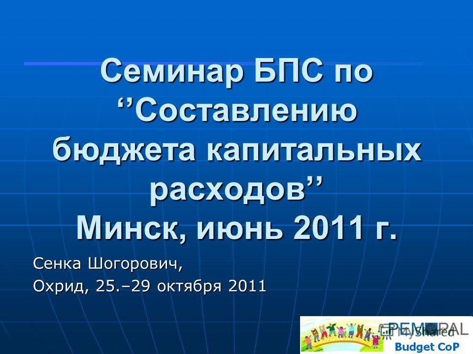Семинар БПС поСоставлению бюджета капитальных расходов Минск, июнь 2011 г. Сенка Шогорович, Охрид, 25.–29 октября 2011 1