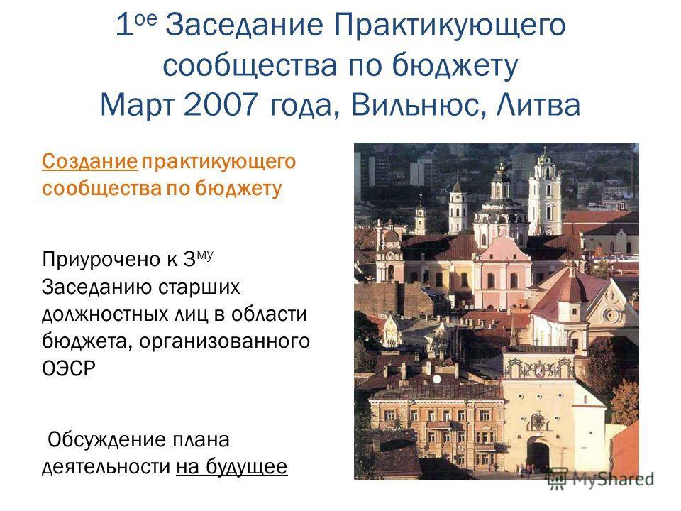 1 ое Заседание Практикующего сообщества по бюджету Март 2007 года, Вильнюс, Литва Создание практикующего сообщества по бюджету Приурочено к 3 му Заседанию старших должностных лиц в области бюджета, организованного ОЭСР Обсуждение плана деятельности н