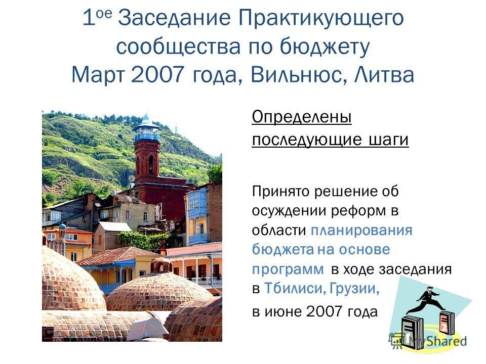 1 ое Заседание Практикующего сообщества по бюджету Март 2007 года, Вильнюс, Литва Определены последующие шаги Принято решение об осуждении реформ в области планирования бюджета на основе программ в ходе заседания в Тбилиси, Грузии, в июне 2007 года