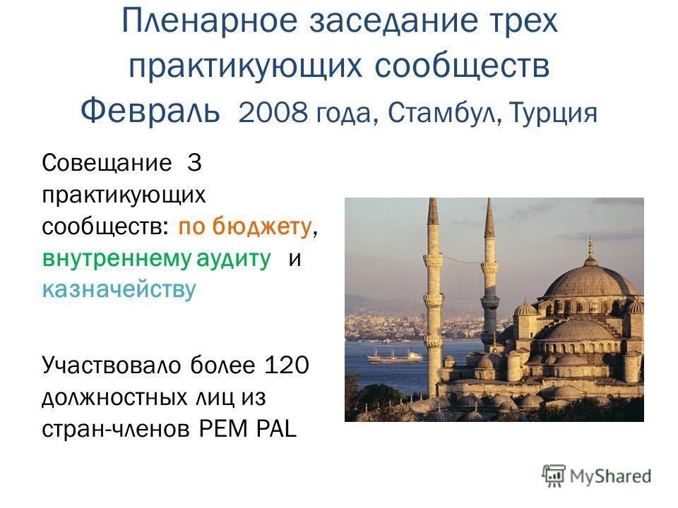 Пленарное заседание трех практикующих сообществ Февраль 2008 года, Стамбул, Турция Совещание 3 практикующих сообществ: по бюджету, внутреннему аудиту и казначейству Участвовало более 120 должностных лиц из стран-членов PEM PAL