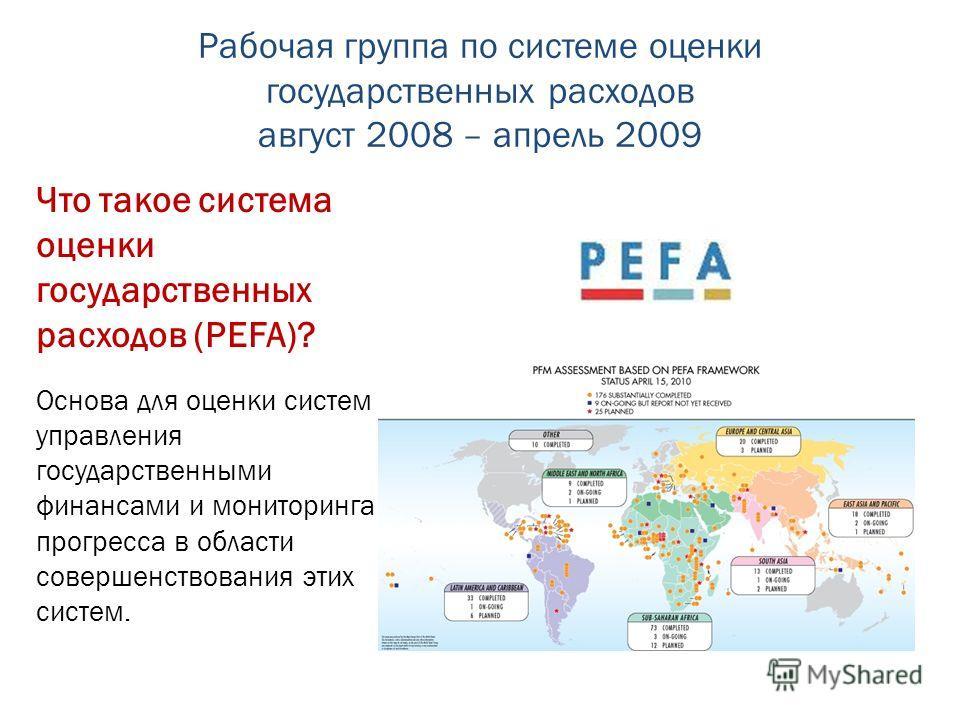 Рабочая группа по системе оценки государственных расходов август 2008 – апрель 2009 Что такое система оценки государственных расходов (PEFA)? Основа для оценки систем управления государственными финансами и мониторинга прогресса в области совершенств