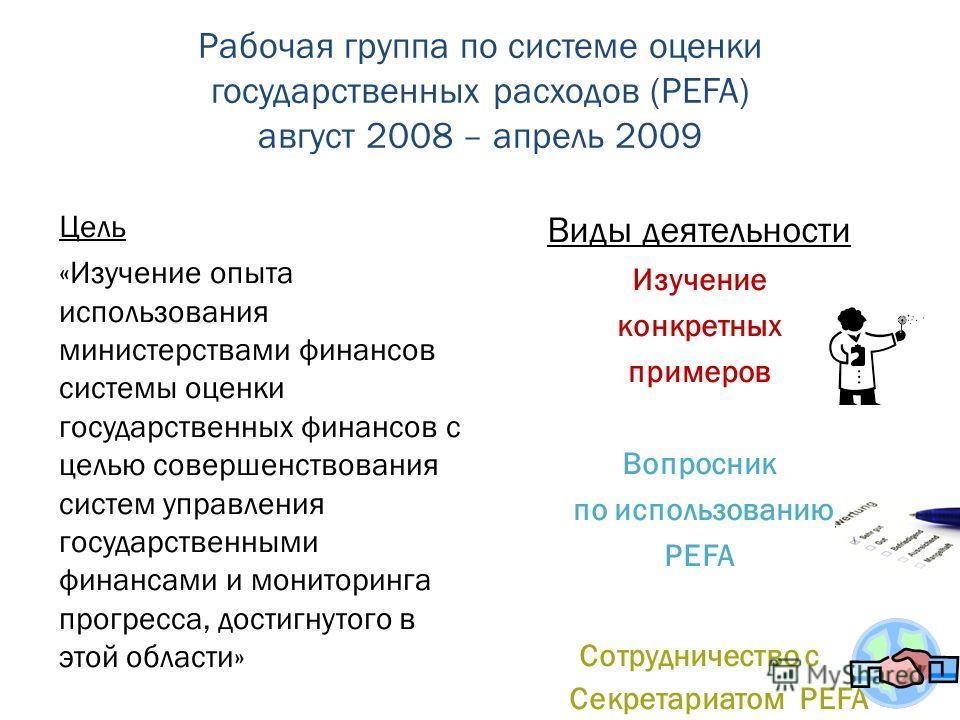 Рабочая группа по системе оценки государственных расходов (PEFA) август 2008 – апрель 2009 Цель «Изучение опыта использования министерствами финансов системы оценки государственных финансов с целью совершенствования систем управления государственными