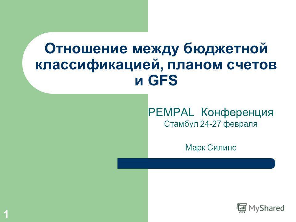 1 Отношение между бюджетной классификацией, планом счетов и GFS PEMPAL Конференция Стамбул 24-27 февраля Марк Силинс