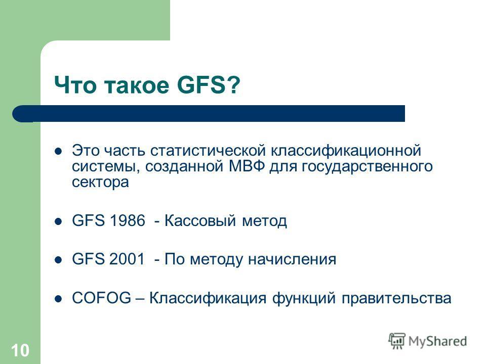 10 Что такое GFS? Это часть статистической классификационной системы, созданной МВФ для государственного сектора GFS 1986 - Кассовый метод GFS 2001 - По методу начисления COFOG – Классификация функций правительства
