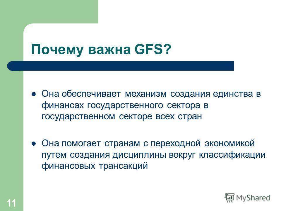 11 Почему важна GFS? Она обеспечивает механизм создания единства в финансах государственного сектора в государственном секторе всех стран Она помогает странам с переходной экономикой путем создания дисциплины вокруг классификации финансовых трансакци