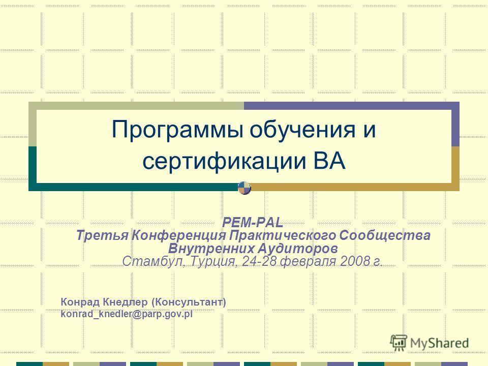 Программы обучения и сертификации ВА PEM-PAL Третья Конференция Практического Сообщества Внутренних Аудиторов Стамбул, Турция, 24-28 февраля 2008 г. Конрад Кнедлер (Консультант) konrad_knedler@parp.gov.pl