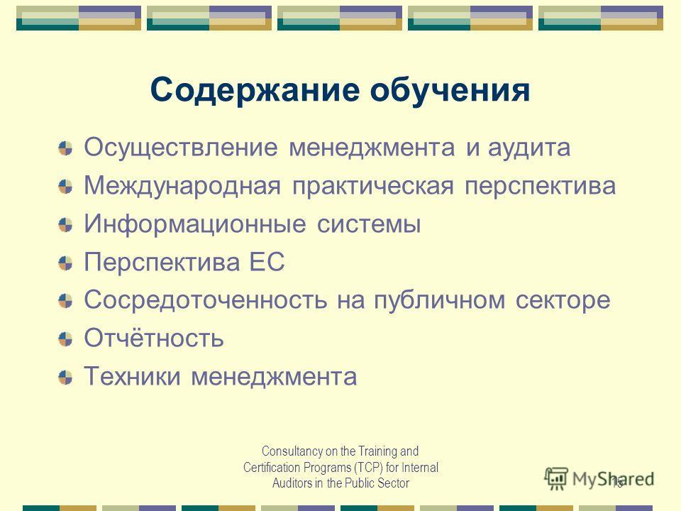 Consultancy on the Training and Certification Programs (TCP) for Internal Auditors in the Public Sector15 Содержание обучения Осуществление менеджмента и аудита Международная практическая перспектива Информационные системы Перспектива ЕС Сосредоточен