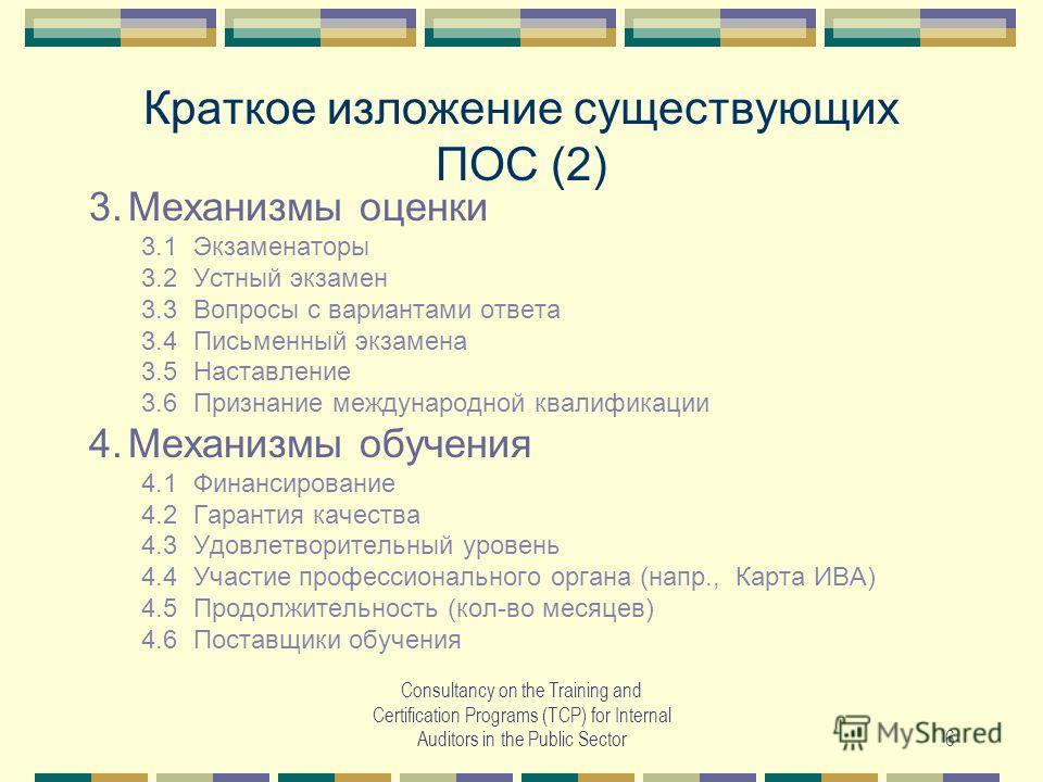 Consultancy on the Training and Certification Programs (TCP) for Internal Auditors in the Public Sector6 Краткое изложение существующих ПОС (2) 3.Механизмы оценки 3.1Экзаменаторы 3.2Устный экзамен 3.3Вопросы с вариантами ответа 3.4Письменный экзамена
