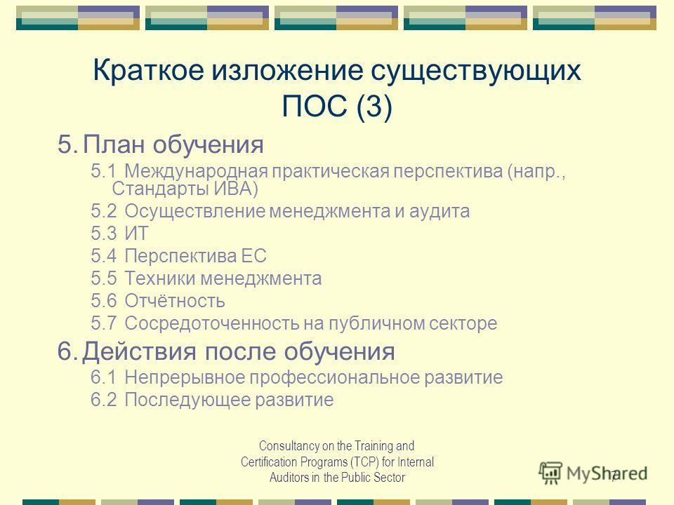 Consultancy on the Training and Certification Programs (TCP) for Internal Auditors in the Public Sector7 Краткое изложение существующих ПОС (3) 5.План обучения 5.1Международная практическая перспектива (напр., Стандарты ИВА) 5.2Осуществление менеджме