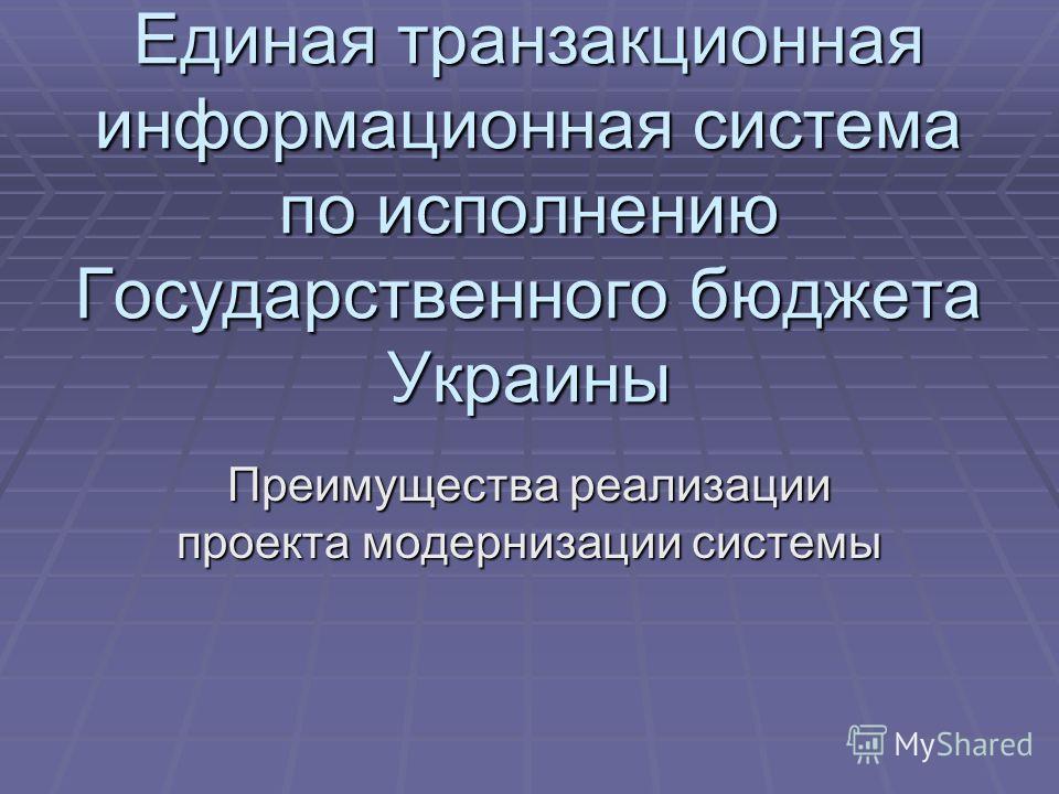 Единая транзакционная информационная система по исполнению Государственного бюджета Украины Преимущества реализации проекта модернизации системы