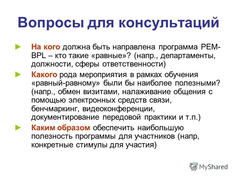 Вопросы для консультаций На кого должна быть направлена программа PEM- BPL – кто такие «равные»? (напр., департаменты, должности, сферы ответственности) Какого рода мероприятия в рамках обучения «равный-равному» были бы наиболее полезными? (напр., об