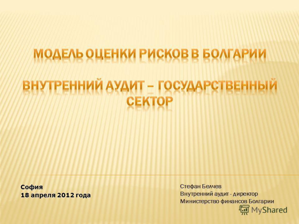 Стефан Белчев Внутренний аудит - директор Министерство финансов Болгарии София 18 апреля 2012 года