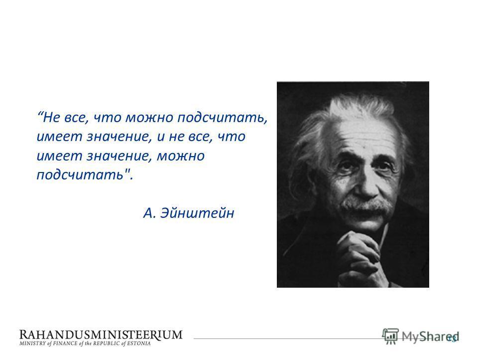 13 Не все, что можно подсчитать, имеет значение, и не все, что имеет значение, можно подсчитать. A. Эйнштейн