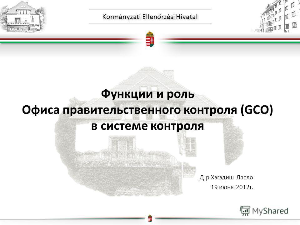 Kormányzati Ellenőrzési Hivatal Функции и роль Офиса правительственного контроля (GCO) в системе контроля Д-р Хэгэдиш Ласло 19 июня 2012г.