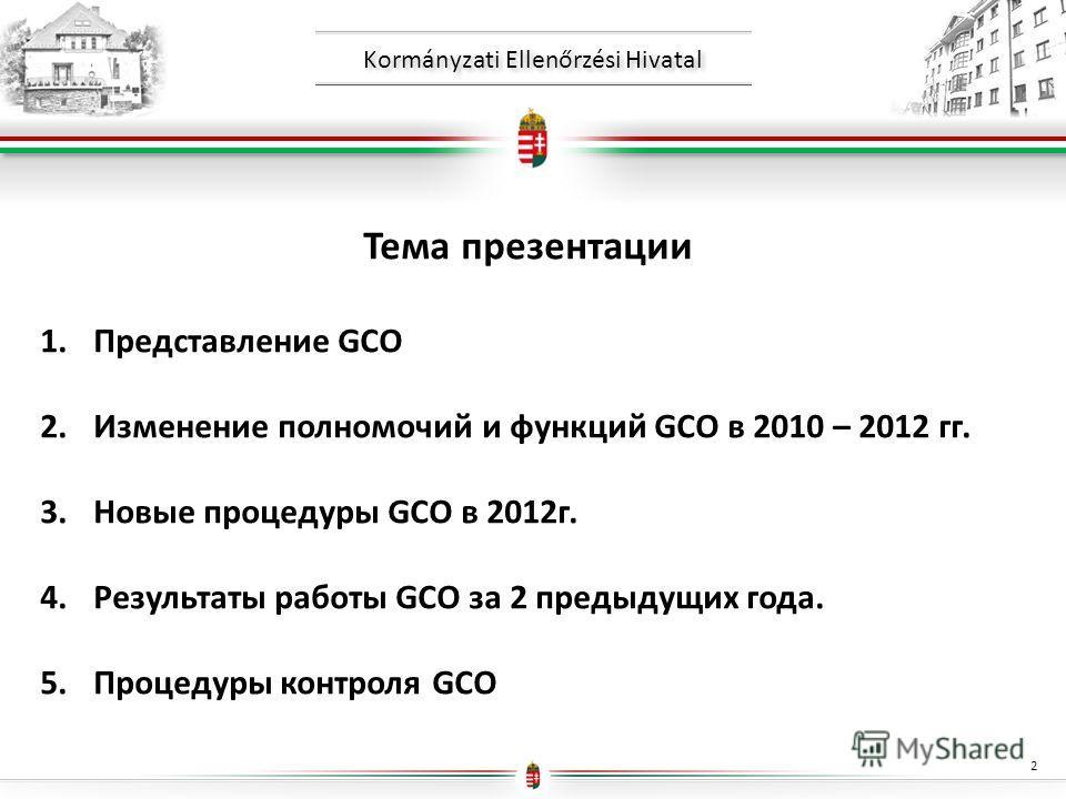 Kormányzati Ellenőrzési Hivatal Тема презентации 1.Представление GCO 2.Изменение полномочий и функций GCO в 2010 – 2012 гг. 3.Новые процедуры GCO в 2012г. 4.Результаты работы GCO за 2 предыдущих года. 5.Процедуры контроля GCO 2