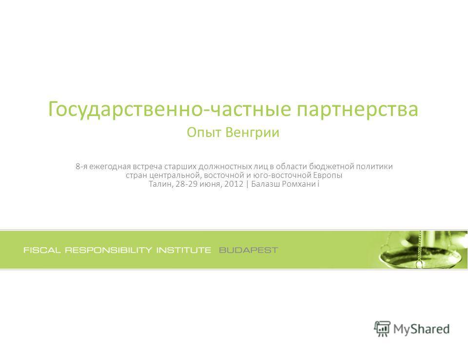 Государственно-частные партнерства Опыт Венгрии 8-я ежегодная встреча старших должностных лиц в области бюджетной политики стран центральной, восточной и юго-восточной Европы Талин, 28-29 июня, 2012 | Балазш Ромхани i
