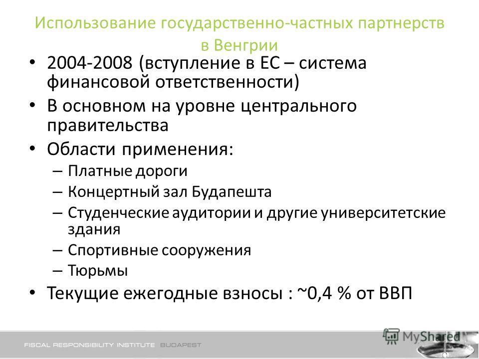 Использование государственно-частных партнерств в Венгрии 2004-2008 (вступление в ЕС – система финансовой ответственности) В основном на уровне центрального правительства Области применения: – Платные дороги – Концертный зал Будапешта – Студенческие