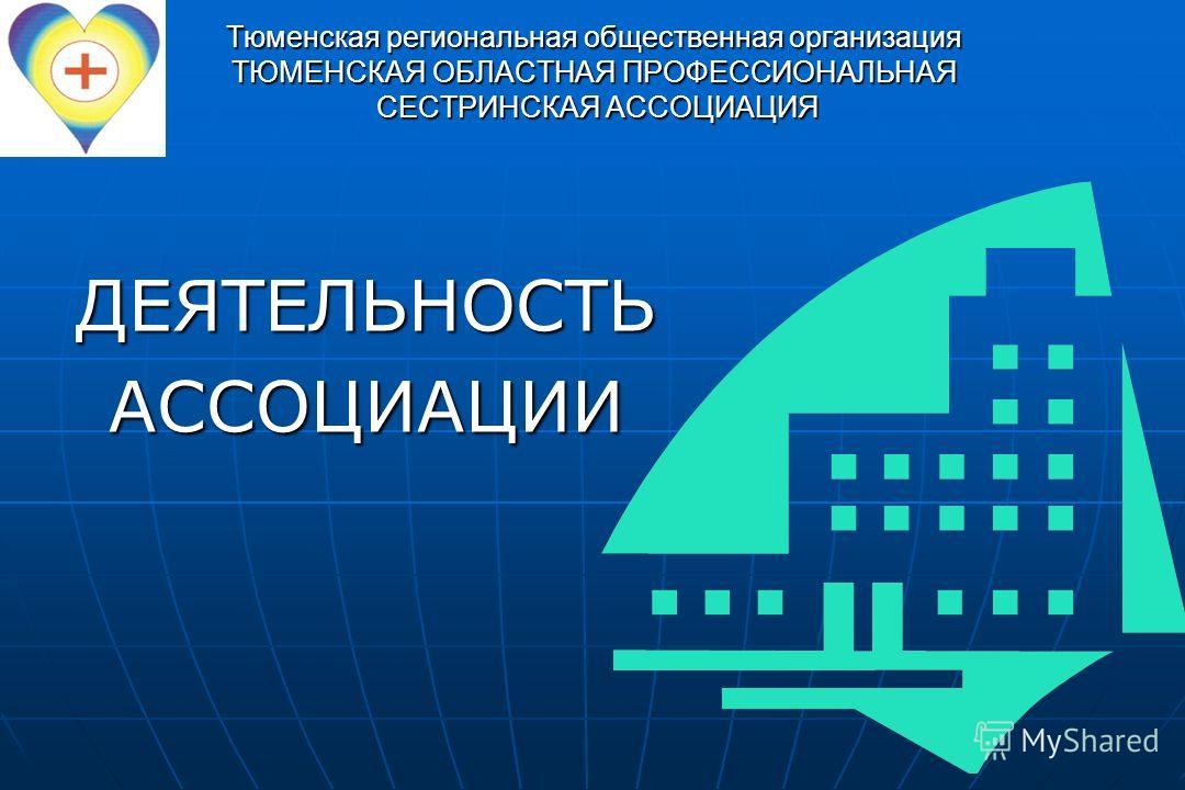Тюменская региональная общественная организация ТЮМЕНСКАЯ ОБЛАСТНАЯ ПРОФЕССИОНАЛЬНАЯ СЕСТРИНСКАЯ АССОЦИАЦИЯ ДЕЯТЕЛЬНОСТЬАССОЦИАЦИИ