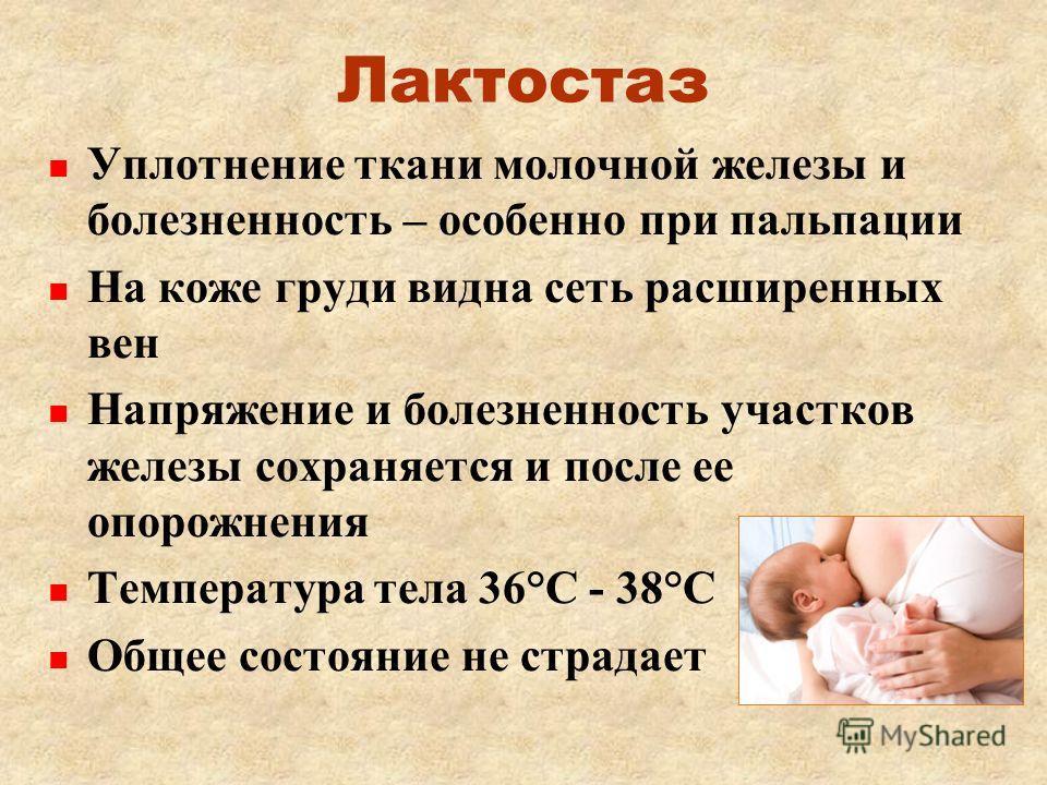 Лактостаз Уплотнение ткани молочной железы и болезненность – особенно при пальпации На коже груди видна сеть расширенных вен Напряжение и болезненность участков железы сохраняется и после ее опорожнения Температура тела 36°С - 38°С Общее состояние не