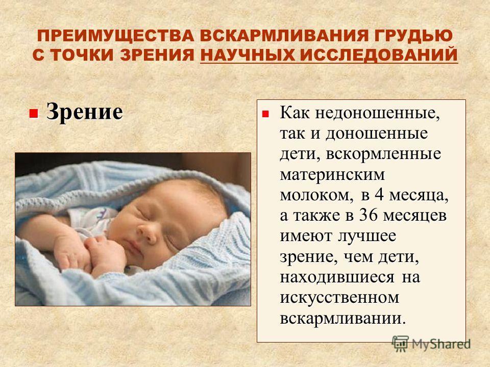 ПРЕИМУЩЕСТВА ВСКАРМЛИВАНИЯ ГРУДЬЮ С ТОЧКИ ЗРЕНИЯ НАУЧНЫХ ИССЛЕДОВАНИЙ Зрение Зрение Как недоношенные, так и доношенные дети, вскормленные материнским молоком, в 4 месяца, а также в 36 месяцев имеют лучшее зрение, чем дети, находившиеся на искусственн