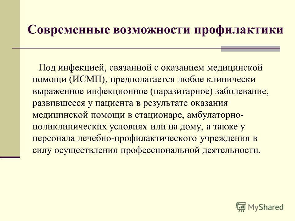 Современные возможности профилактики Под инфекцией, связанной с оказанием медицинской помощи (ИСМП), предполагается любое клинически выраженное инфекционное (паразитарное) заболевание, развившееся у пациента в результате оказания медицинской помощи в