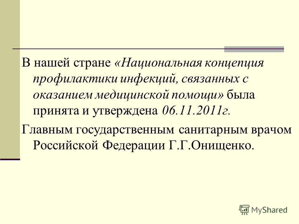 В нашей стране «Национальная концепция профилактики инфекций, связанных с оказанием медицинской помощи» была принята и утверждена 06.11.2011г. Главным государственным санитарным врачом Российской Федерации Г.Г.Онищенко.